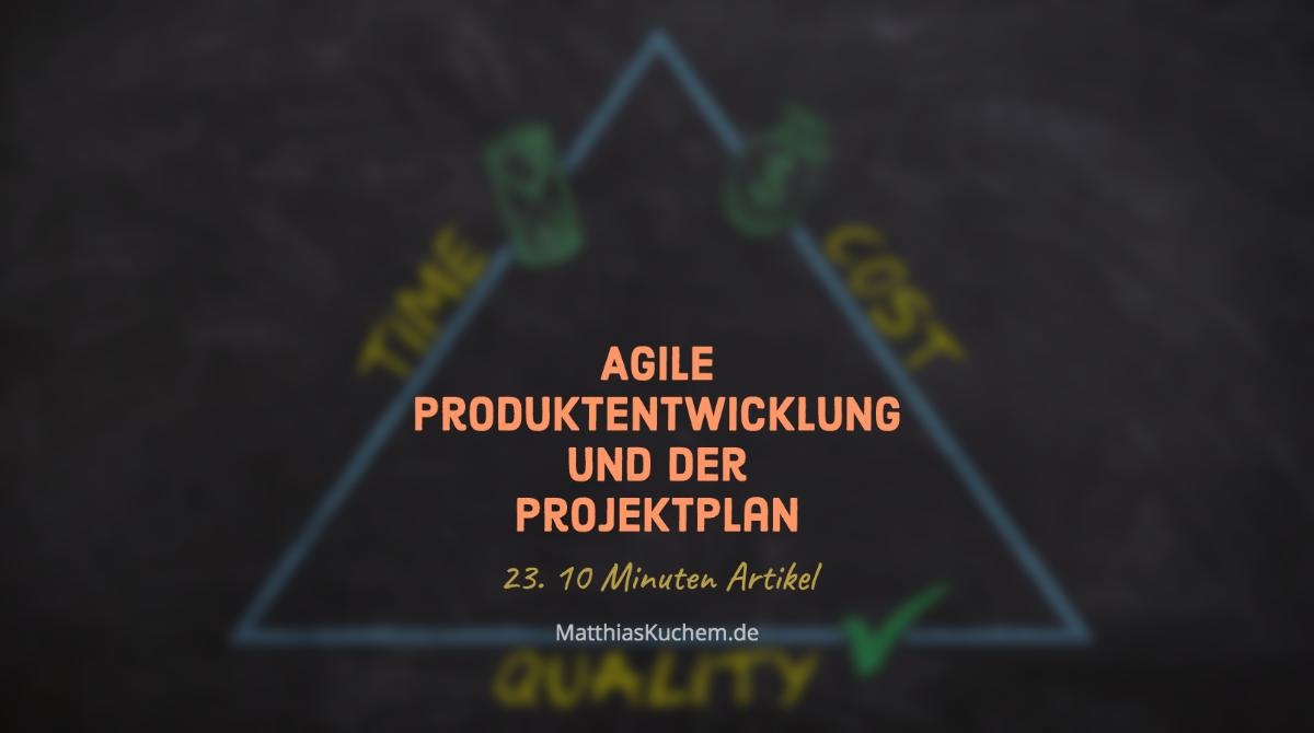 Agile Produktentwicklung und der Projektplan